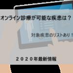 オンライン診療ってどのような疾患なら診てくれる?2020年時点でのすべての対応疾患を網羅!